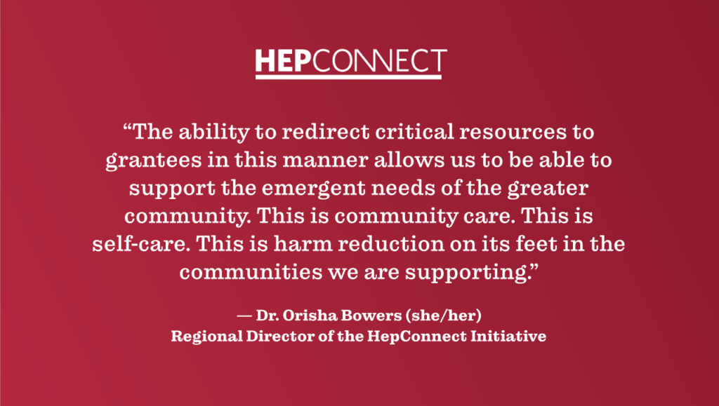 """""""The ability to redirect critical resources to grantees in this manner allows us to be able to support the emergent needs of the greater community. This is community care. This is self-care. This is harm reduction on its feet in the communities we are supporting."""" —Dr. Orisha Bowers (she/her), Regional Director of the HepConnect Initiative"""