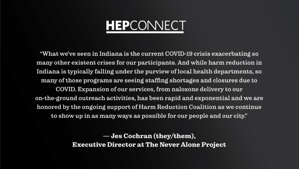 """""""What we've seen in Indiana is the current COVID-19 crisis exacerbating so many other existent crises for our participants. And while harm reduction in Indiana is typically falling under the purview of local health departments, so many of those programs are seeing staffing shortages and closures due to COVID. Expansion of our services, from naloxone delivery to our on-the-ground outreach activities, has been rapid and exponential and we are honored by the ongoing support of Harm Reduction Coalition as we continue to show up in as many ways as possible for our people and our city."""" — Jes Cochran (they/them), Executive Director at The Never Alone Project"""